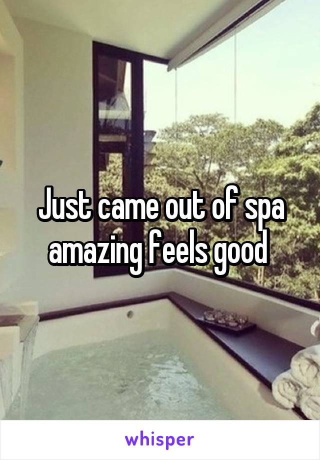 Just came out of spa amazing feels good