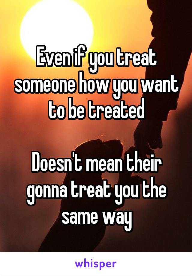 Even if you treat someone how you want to be treated  Doesn't mean their gonna treat you the same way
