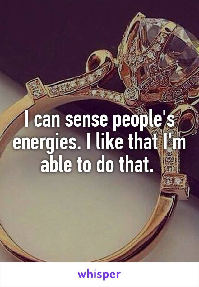 I can sense people's energies. I like that I'm able to do that.
