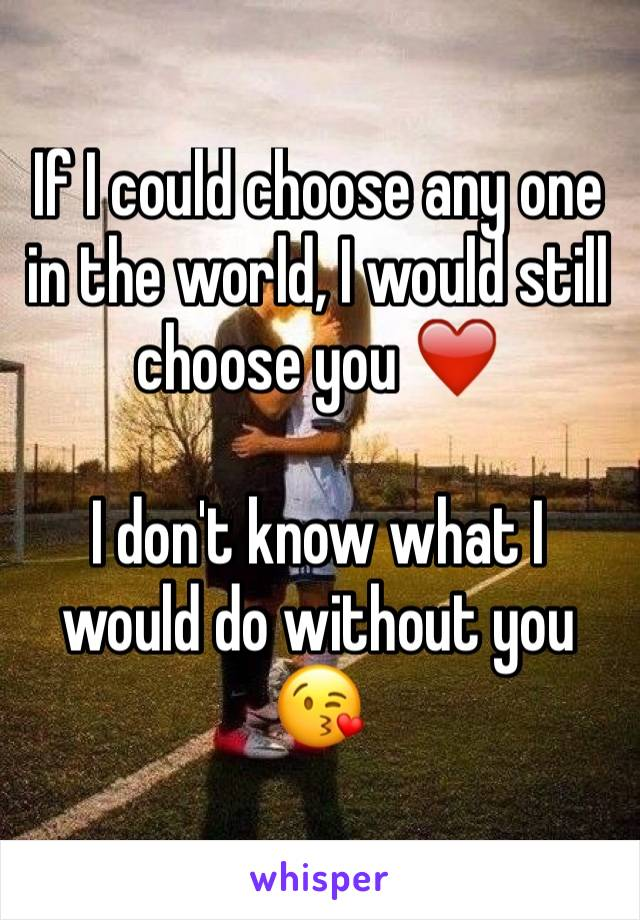 If I could choose any one in the world, I would still choose you ❤️   I don't know what I would do without you 😘