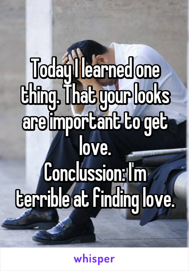 Today I learned one thing. That your looks are important to get love. Conclussion: I'm terrible at finding love.