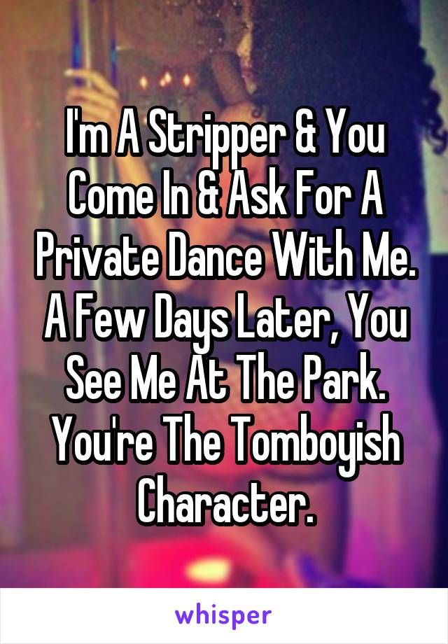 I'm A Stripper & You Come In & Ask For A Private Dance With Me. A Few Days Later, You See Me At The Park. You're The Tomboyish Character.