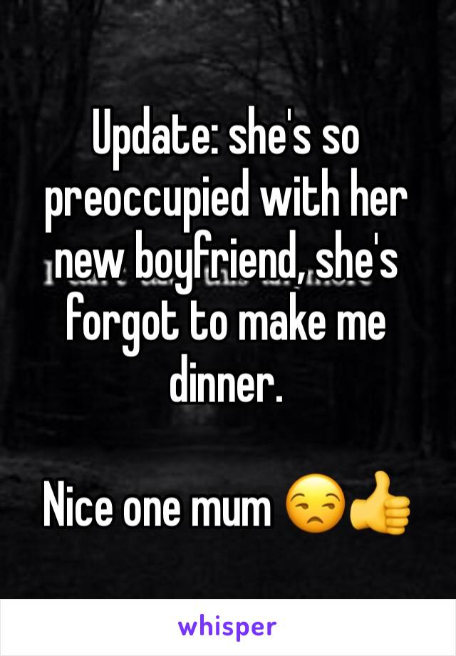 Update: she's so preoccupied with her new boyfriend, she's forgot to make me dinner.  Nice one mum 😒👍