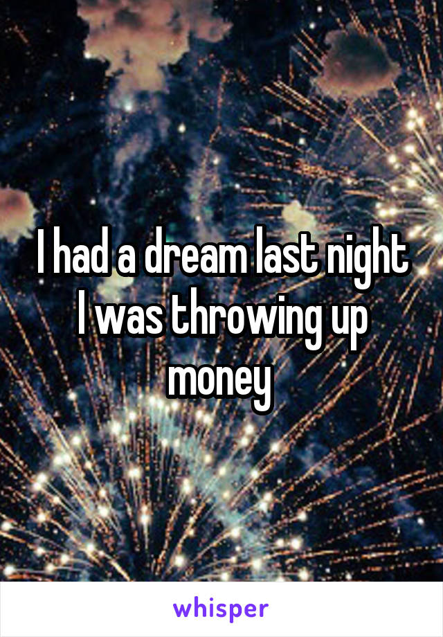 I had a dream last night I was throwing up money