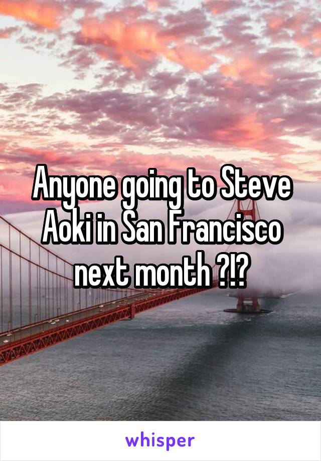 Anyone going to Steve Aoki in San Francisco next month ?!?