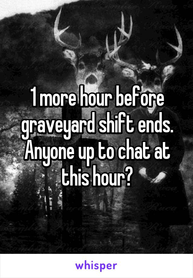 1 more hour before graveyard shift ends. Anyone up to chat at this hour?