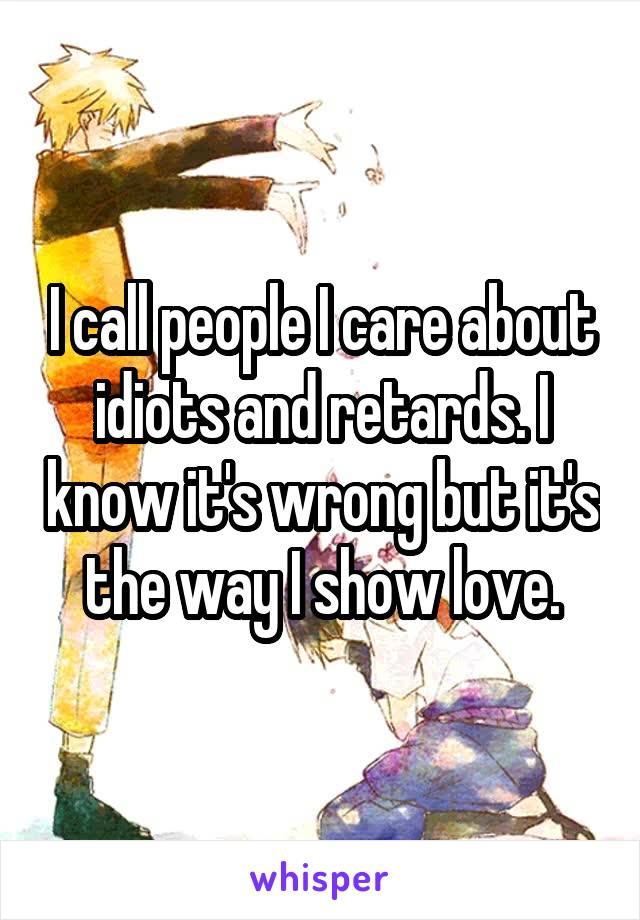 I call people I care about idiots and retards. I know it's wrong but it's the way I show love.