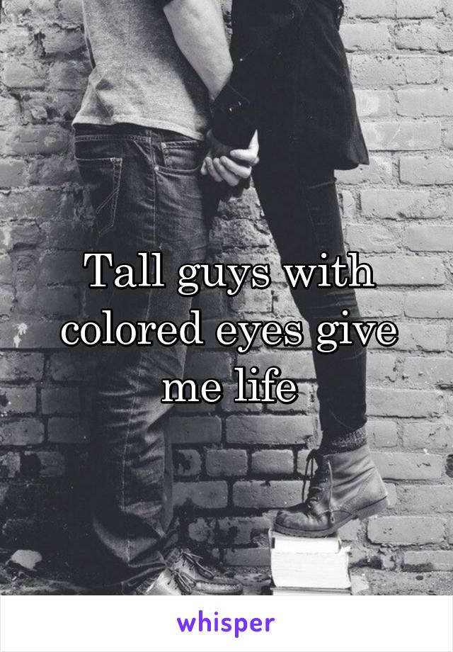 Tall guys with colored eyes give me life