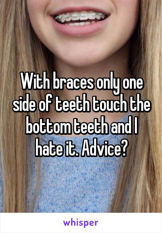 With braces only one side of teeth touch the bottom teeth and I hate it. Advice?