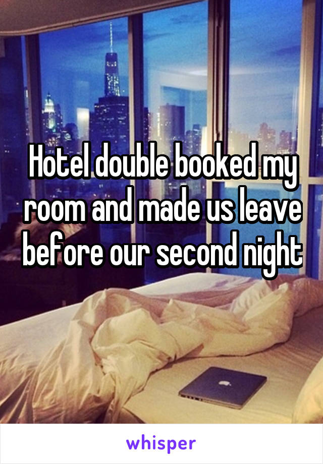 Hotel double booked my room and made us leave before our second night