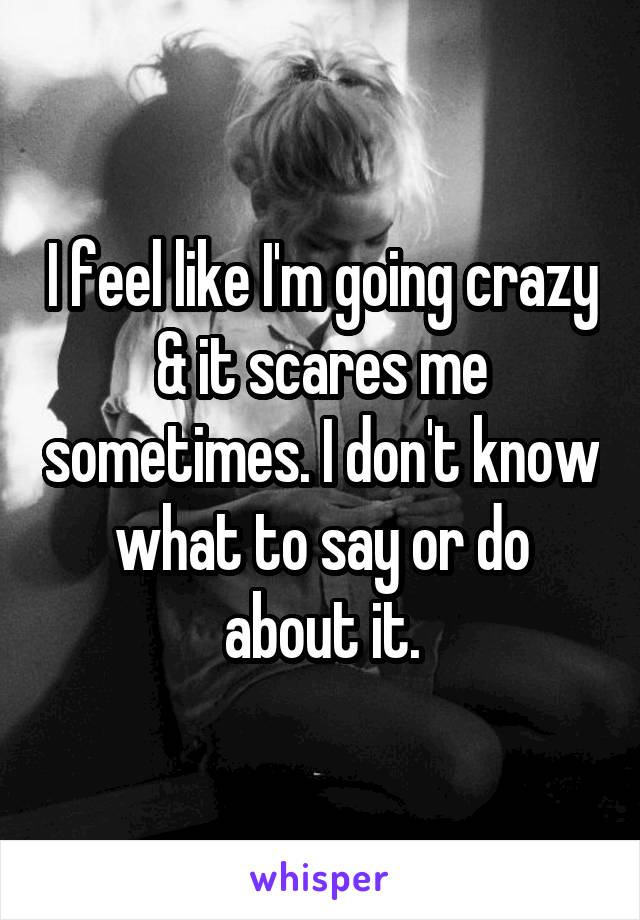 I feel like I'm going crazy & it scares me sometimes. I don't know what to say or do about it.