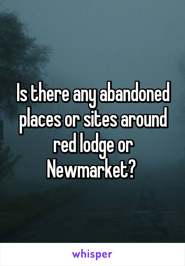 Is there any abandoned places or sites around red lodge or Newmarket?