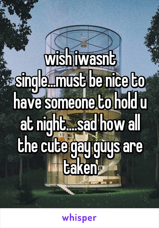 wish iwasnt single...must be nice to have someone to hold u at night....sad how all the cute gay guys are taken