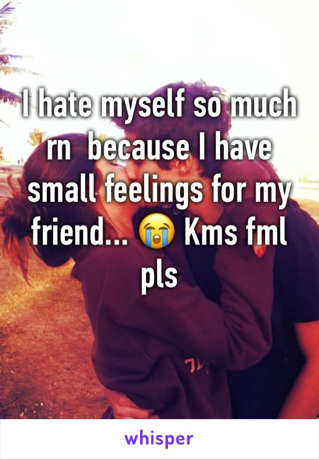 I hate myself so much rn  because I have small feelings for my friend... 😭 Kms fml pls