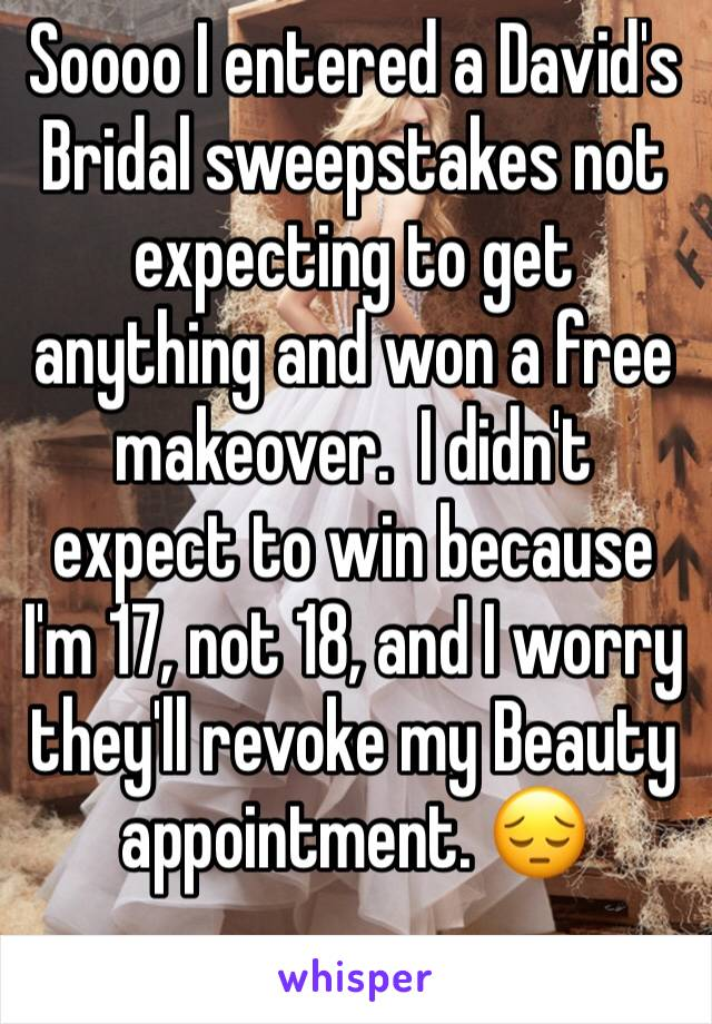 Soooo I entered a David's Bridal sweepstakes not expecting to get anything and won a free makeover.  I didn't expect to win because I'm 17, not 18, and I worry they'll revoke my Beauty appointment. 😔