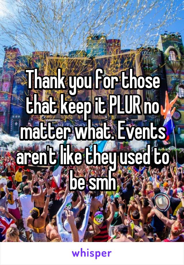 Thank you for those that keep it PLUR no matter what. Events aren't like they used to be smh