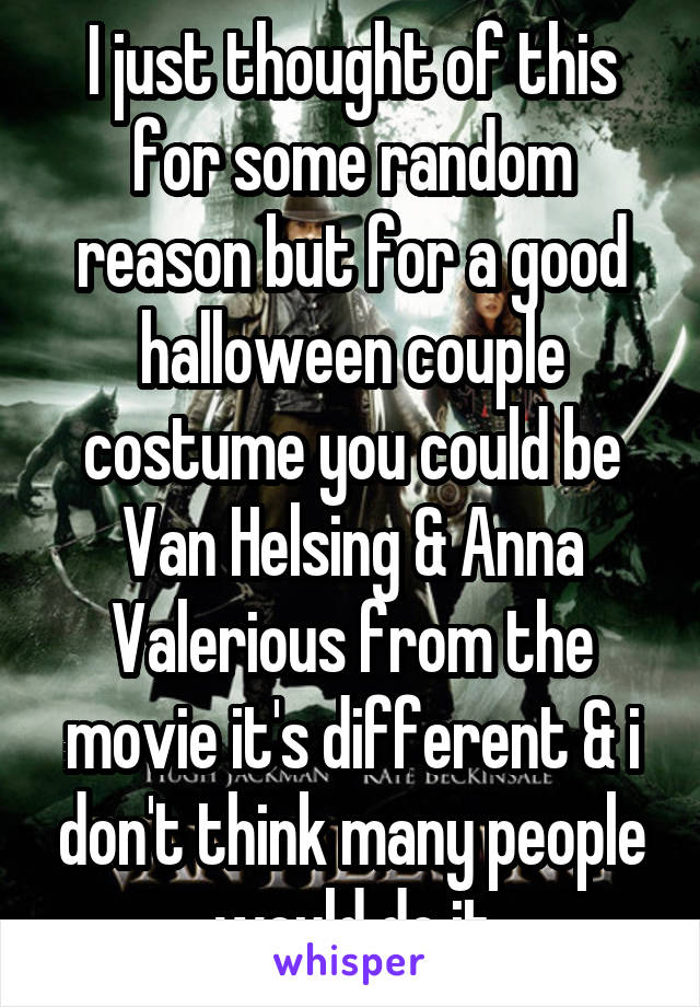 I just thought of this for some random reason but for a good halloween couple costume you could be Van Helsing & Anna Valerious from the movie it's different & i don't think many people would do it
