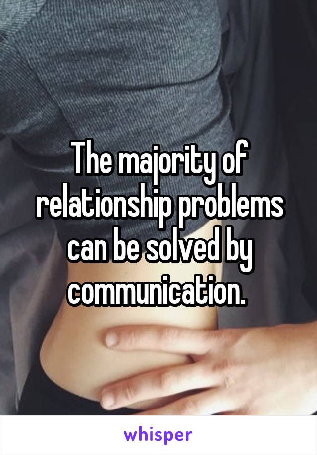 The majority of relationship problems can be solved by communication.