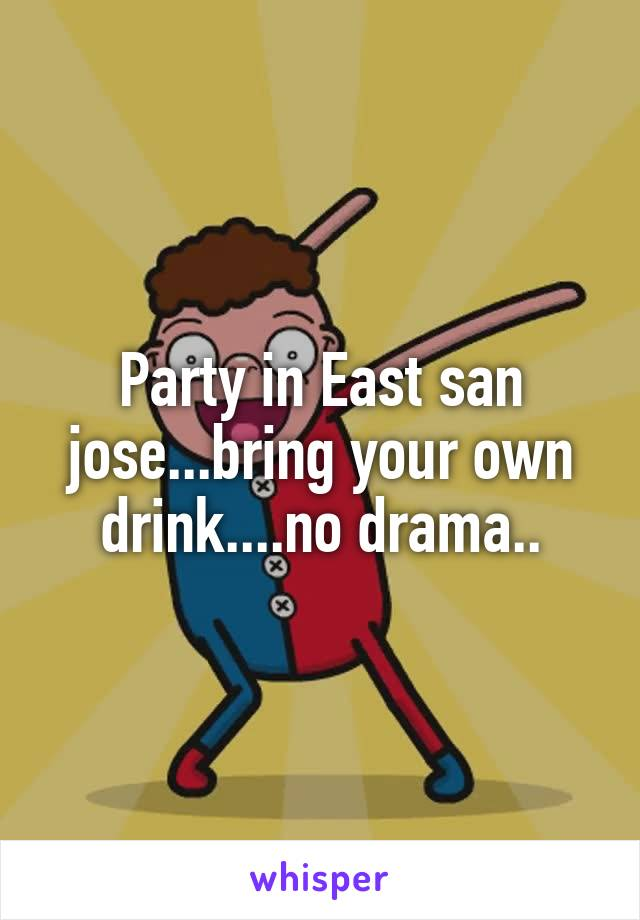 Party in East san jose...bring your own drink....no drama..