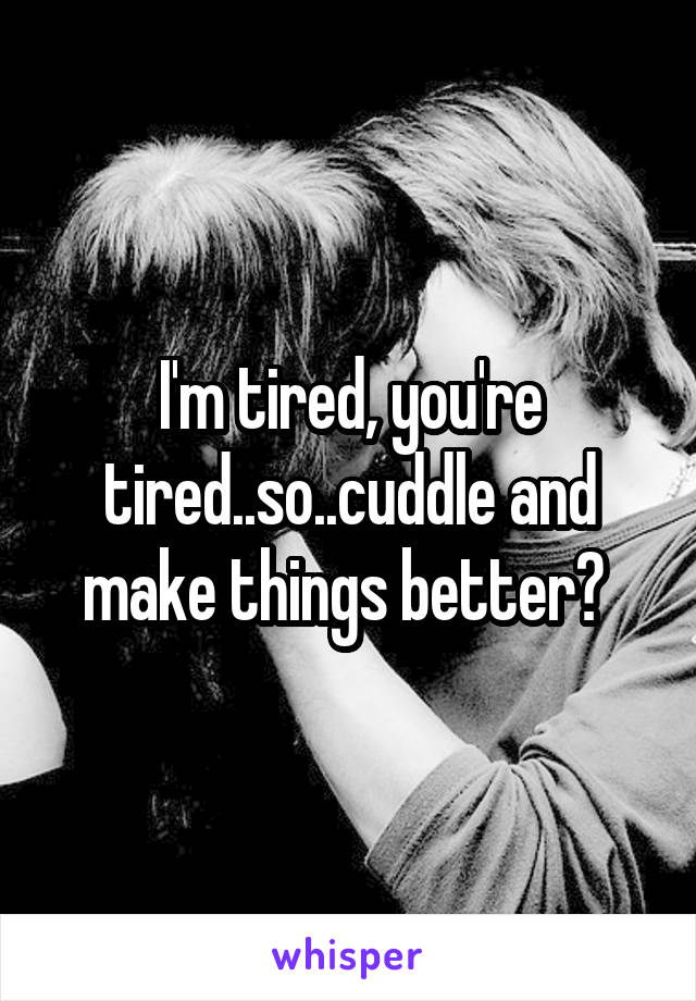 I'm tired, you're tired..so..cuddle and make things better?