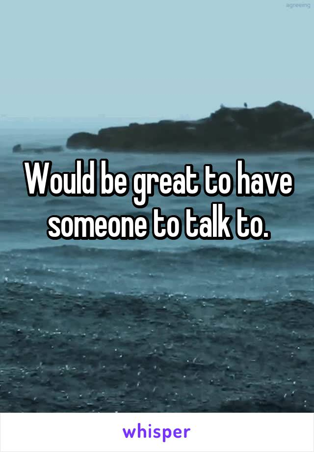 Would be great to have someone to talk to.