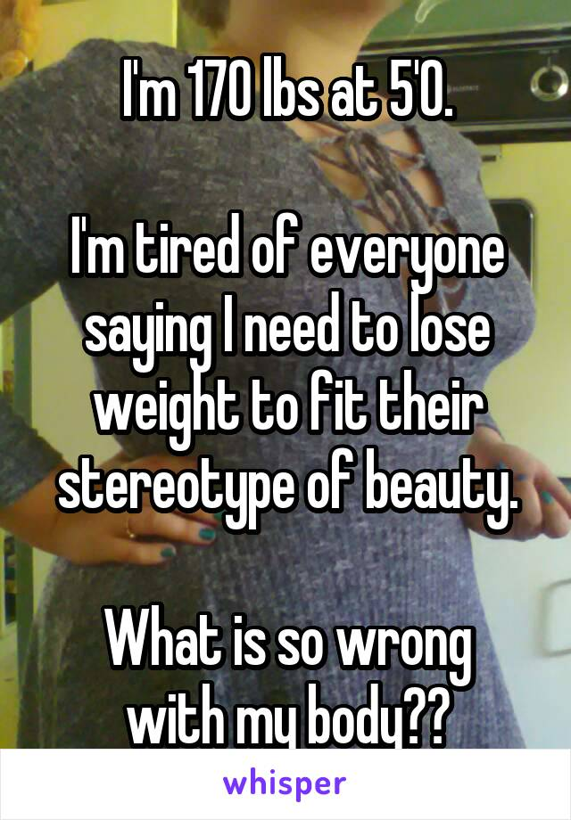 I'm 170 lbs at 5'0.  I'm tired of everyone saying I need to lose weight to fit their stereotype of beauty.  What is so wrong with my body??