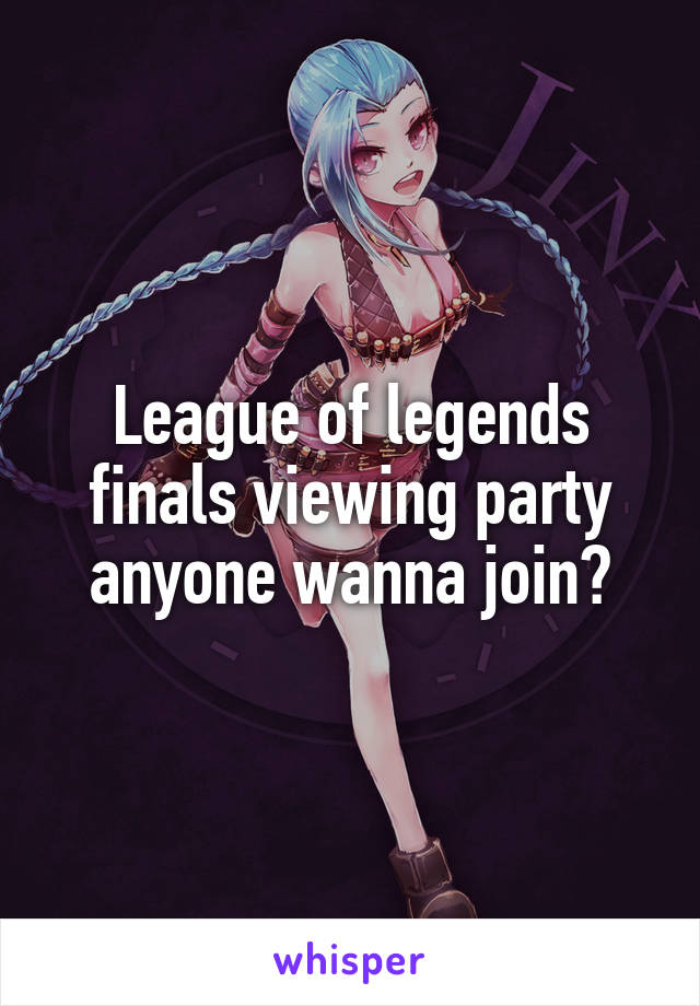 League of legends finals viewing party anyone wanna join?