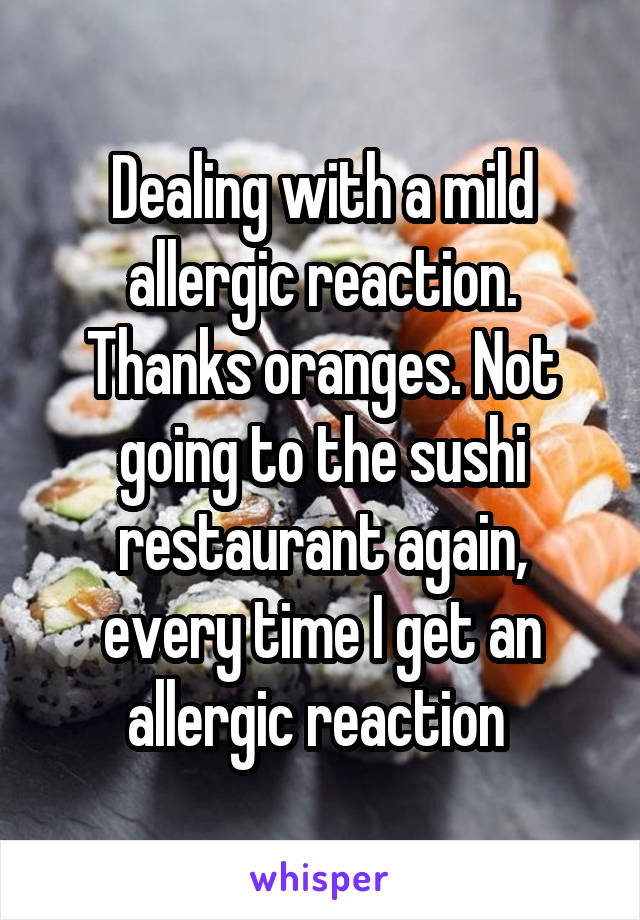 Dealing with a mild allergic reaction. Thanks oranges. Not going to the sushi restaurant again, every time I get an allergic reaction