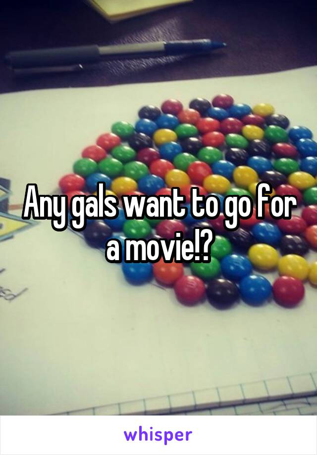 Any gals want to go for a movie!?