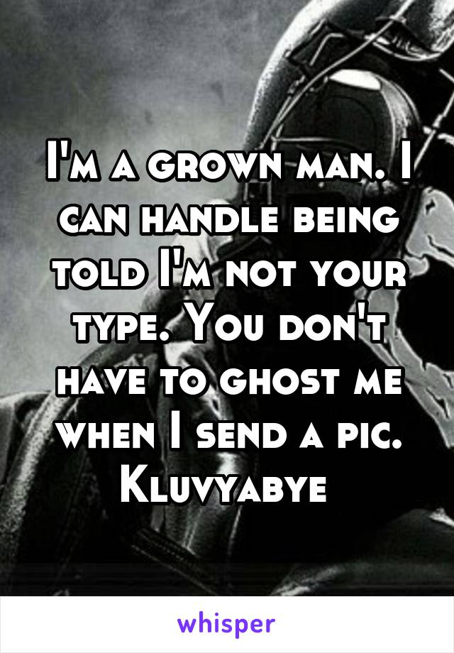 I'm a grown man. I can handle being told I'm not your type. You don't have to ghost me when I send a pic. Kluvyabye