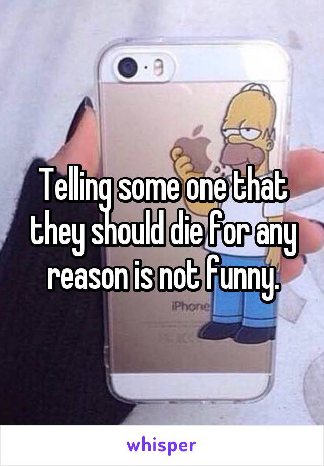 Telling some one that they should die for any reason is not funny.