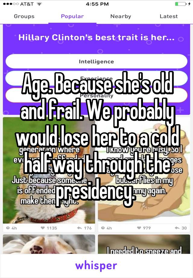 Age. Because she's old and frail. We probably would lose her to a cold halfway through the presidency.