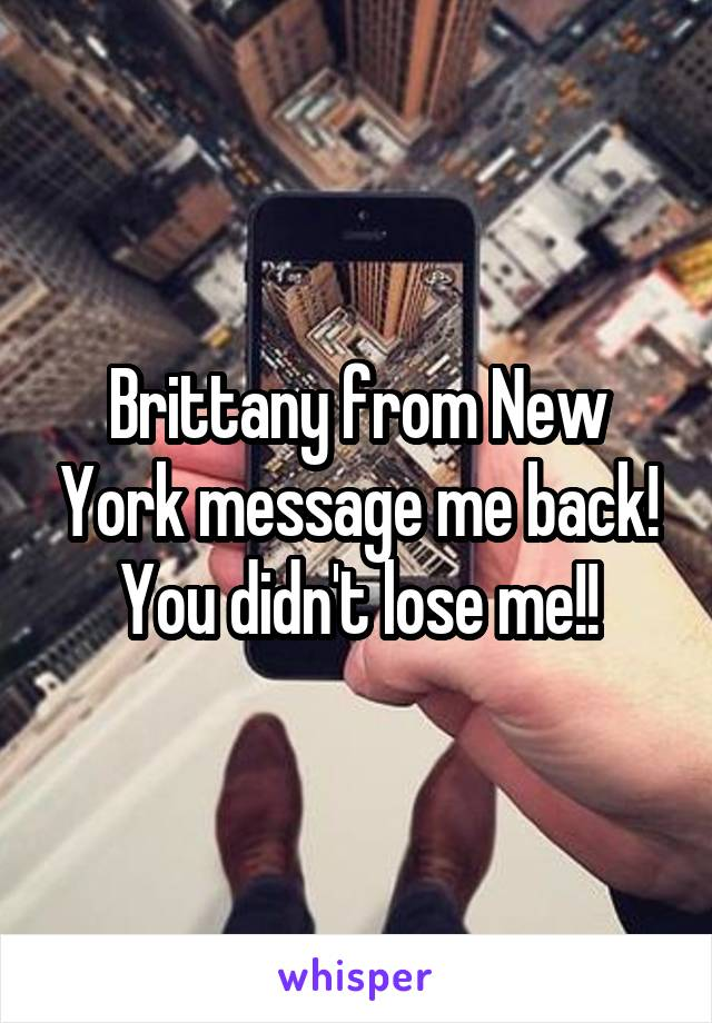 Brittany from New York message me back! You didn't lose me!!