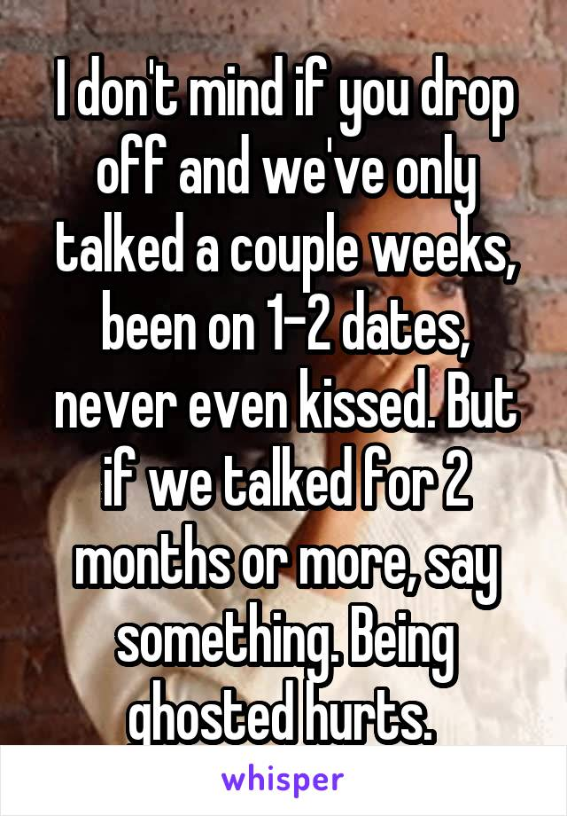I don't mind if you drop off and we've only talked a couple weeks, been on 1-2 dates, never even kissed. But if we talked for 2 months or more, say something. Being ghosted hurts.