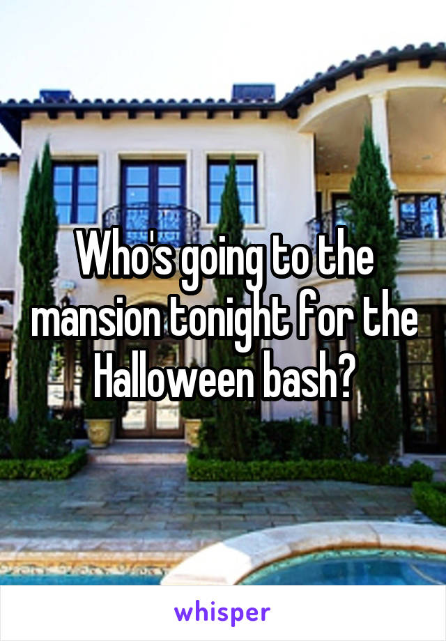 Who's going to the mansion tonight for the Halloween bash?