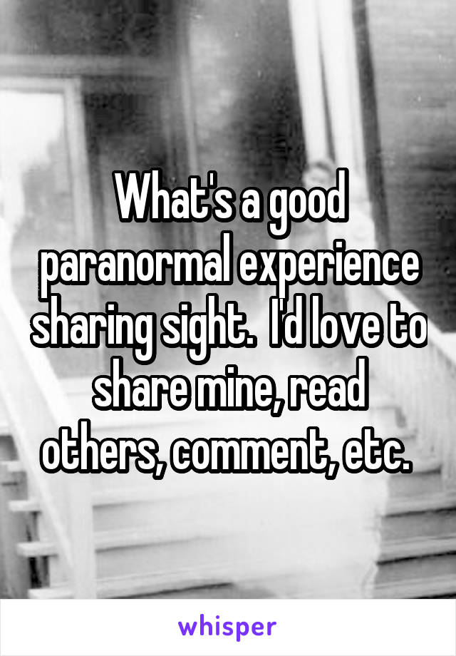 What's a good paranormal experience sharing sight.  I'd love to share mine, read others, comment, etc.