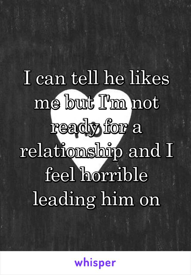 I can tell he likes me but I'm not ready for a relationship and I feel horrible leading him on