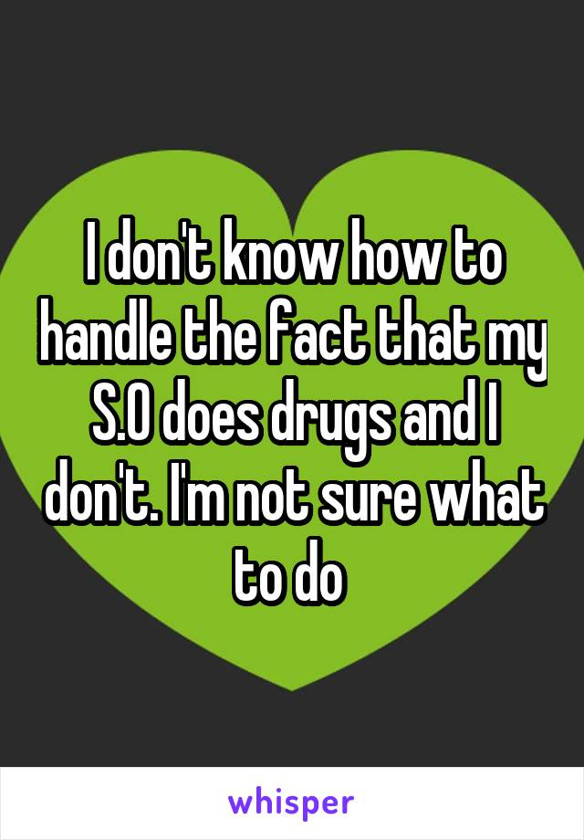I don't know how to handle the fact that my S.O does drugs and I don't. I'm not sure what to do