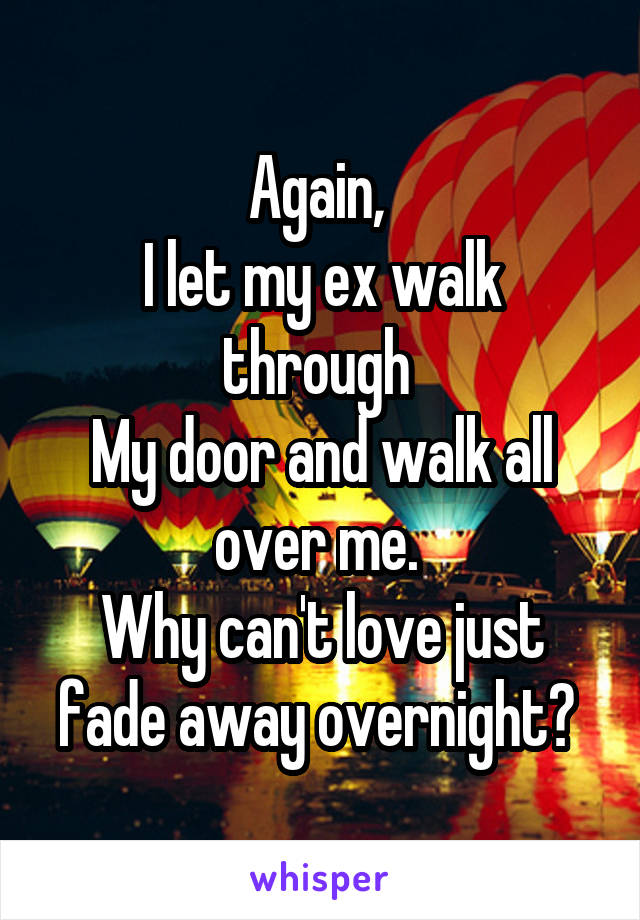 Again,  I let my ex walk through  My door and walk all over me.  Why can't love just fade away overnight?
