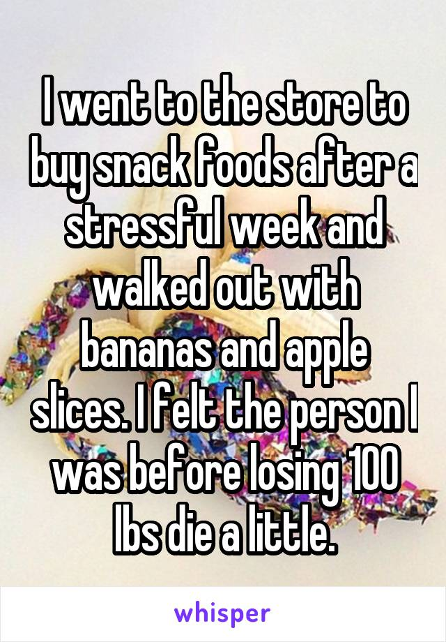 I went to the store to buy snack foods after a stressful week and walked out with bananas and apple slices. I felt the person I was before losing 100 lbs die a little.