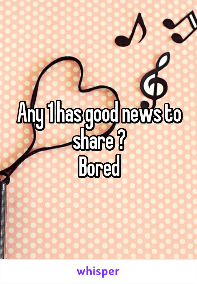 Any 1 has good news to share ? Bored