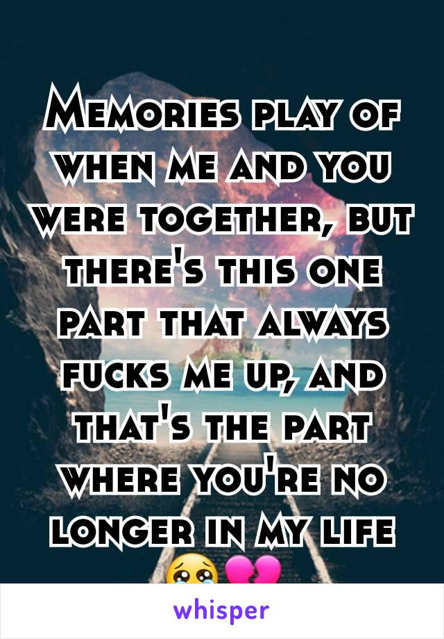 Memories play of when me and you were together, but there's this one part that always fucks me up, and that's the part where you're no longer in my life😢💔