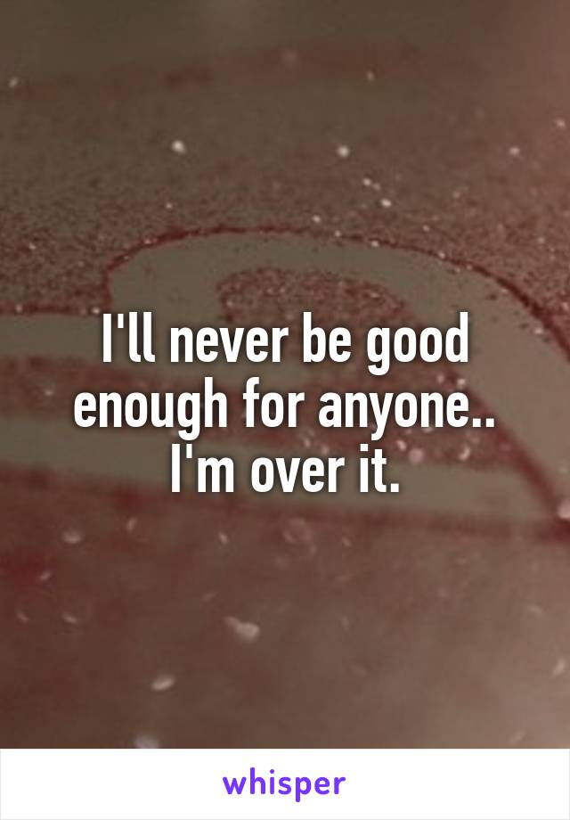 I'll never be good enough for anyone.. I'm over it.