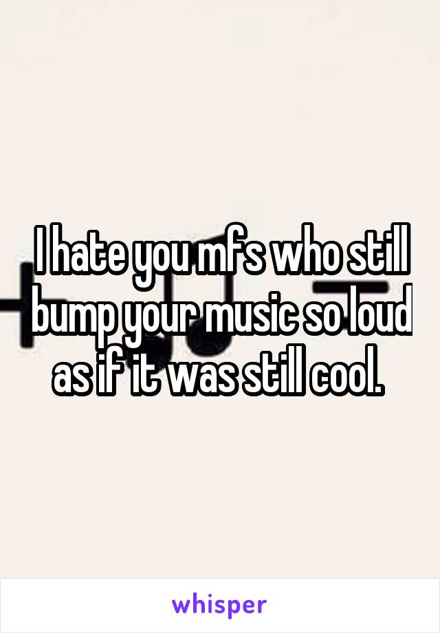 I hate you mfs who still bump your music so loud as if it was still cool.