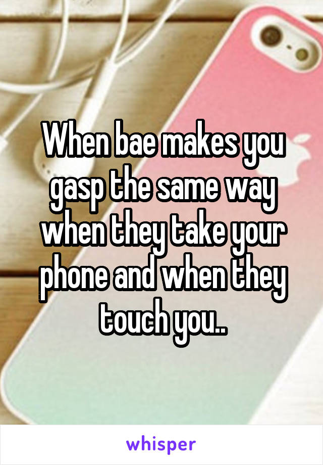 When bae makes you gasp the same way when they take your phone and when they touch you..