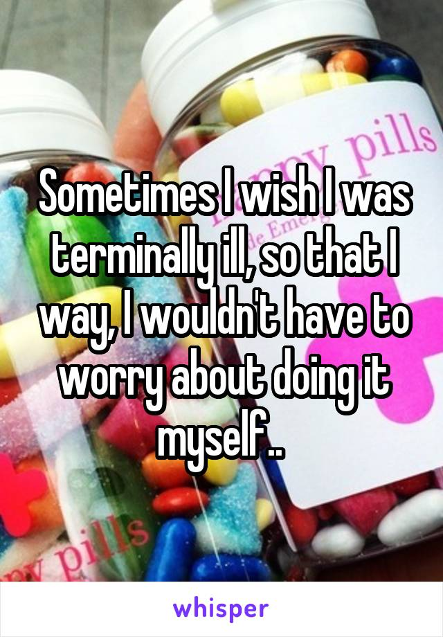 Sometimes I wish I was terminally ill, so that I way, I wouldn't have to worry about doing it myself..