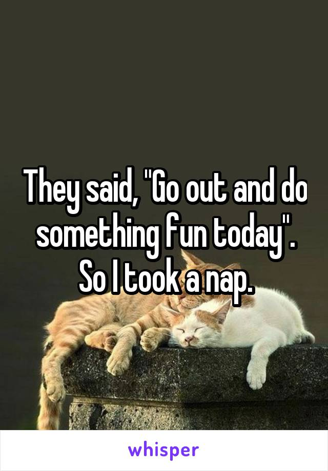 """They said, """"Go out and do something fun today"""". So I took a nap."""