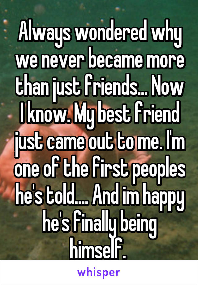 Always wondered why we never became more than just friends... Now I know. My best friend just came out to me. I'm one of the first peoples he's told.... And im happy he's finally being himself.