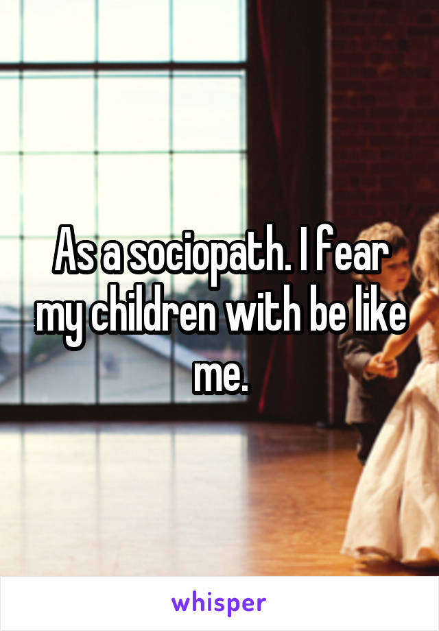 As a sociopath. I fear my children with be like me.