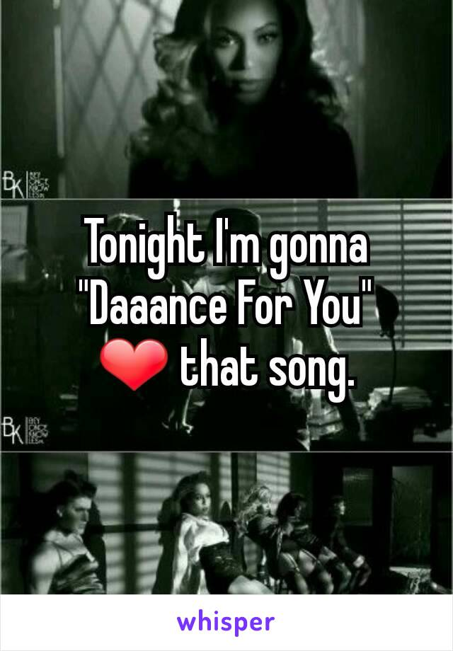 "Tonight I'm gonna ""Daaance For You"" ❤ that song."